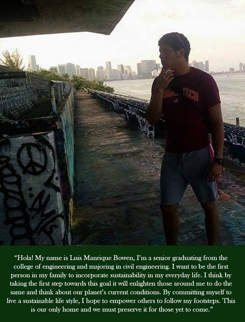 Hola! My name is Luis Manrique Bowen, I'm a senior graduation from the college of engineering and majoring in civil engineering. I want to be the first person in my family to incorporate sustainability in my everyday life. I think by taking the first steps towards this goal it will enlighten those around me to do the same and think about our planet's current conditions. By committing myself to live a sustainable life style, I hope to empower others to follow my footsteps. This is our only home and we must preserve it for those yet to come.