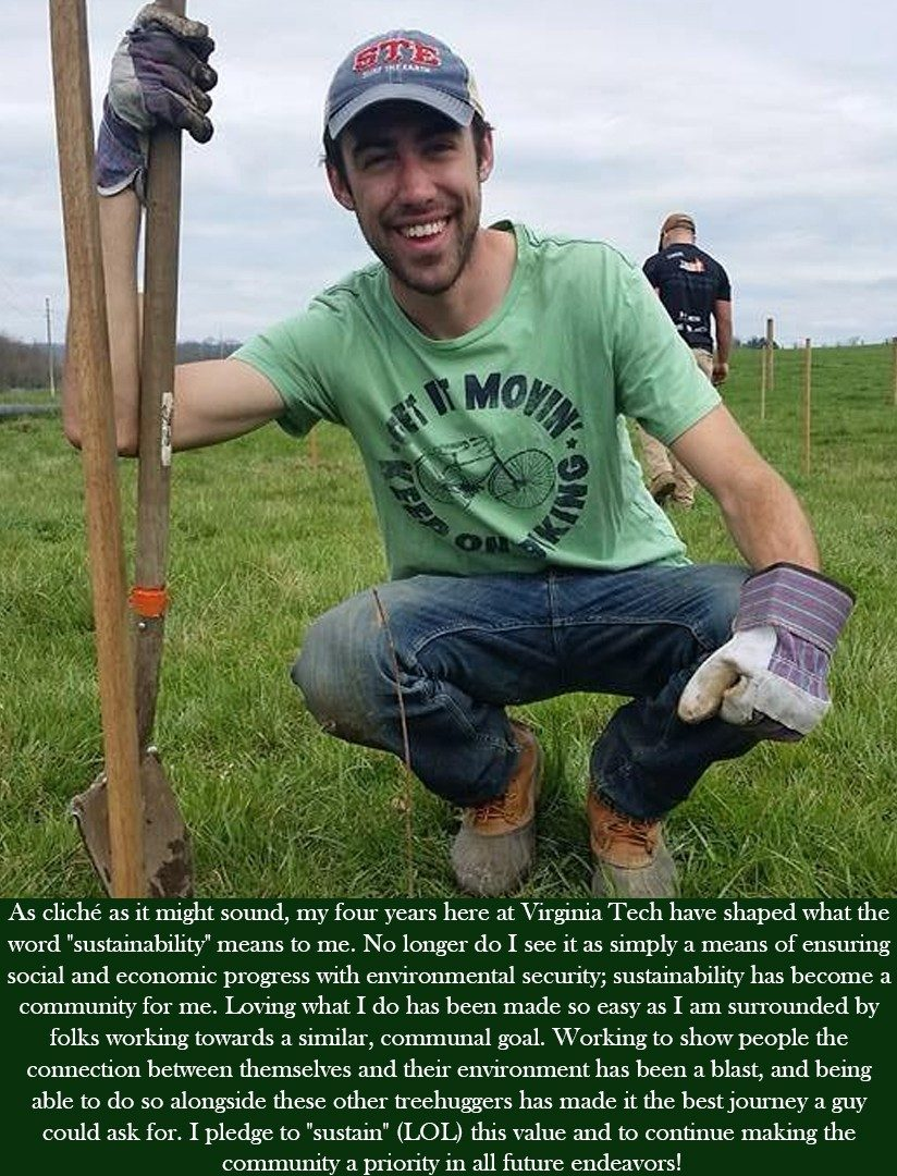 "As cliche as it might sound, my four years here at Virginia Tech have shaped what the word ""sustainability"" means to me. No longer do I see it as simple a means of ensuring social and economic progress with environmental security; sustainability has become a community for me. Loving what I do has been made so easy as I am surrounded by folks working towards a similar, communal goal. Working to show people the connection between themselves and their environment has been a blast, and being able to do so alongside these other treehuggers has made it the best journey a guy could ask for. I pledge to ""sustain"" (LOL) this value and to continue making the community a priority in all future endeavors.."